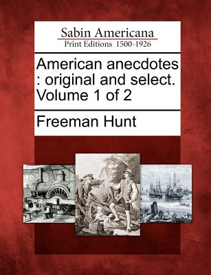 American Anecdotes: Original and Select. Volume 1 of 2 - Hunt, Freeman