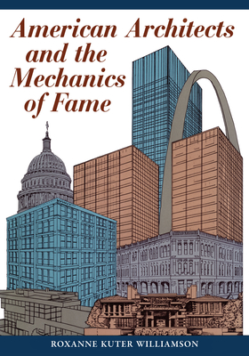 American Architects and the Mechanics of Fame - Williamson, Roxanne Kuter