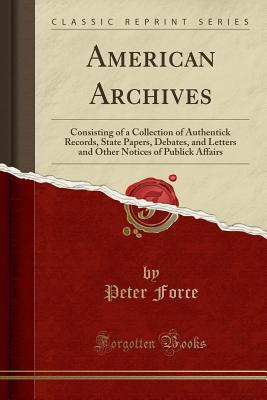 American Archives: Consisting of a Collection of Authentick Records, State Papers, Debates, and Letters and Other Notices of Publick Affairs (Classic Reprint) - Force, Peter