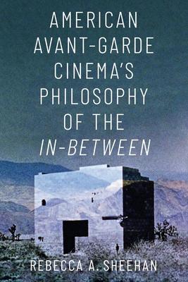 American Avant-Garde Cinema's Philosophy of the In-Between - Sheehan, Rebecca A