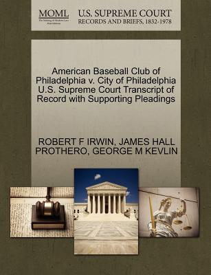 American Baseball Club of Philadelphia V. City of Philadelphia U.S. Supreme Court Transcript of Record with Supporting Pleadings - Irwin, Robert F, and Prothero, James Hall, and Kevlin, George M