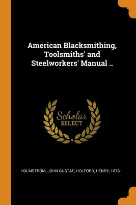 American Blacksmithing, Toolsmiths' and Steelworkers' Manual .. - Gustaf, Holmström John, and 1876-, Holford Henry