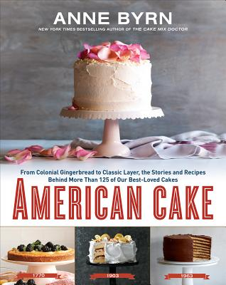 American Cake: From Colonial Gingerbread to Classic Layer, the Stories and Recipes Behind More Than 125 of Our Best-Loved Cakes: A Baking Book - Byrn, Anne