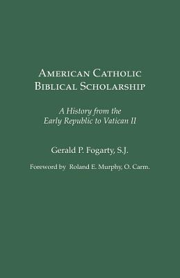 American Catholic Biblical Scholarship: A History from the Early Republic to Vatican II - Fogarty, Gerald P, S.J. (Editor)