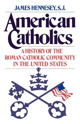 American Catholics: A History of the Roman Catholic Community in the United States - Hennesey, James J, and Ellis, John T (Foreword by)