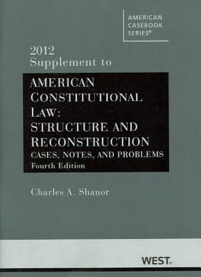 American Constitutional Law: Structure and Reconstruction, Cases, Notes, and Problems, 4th, 2012 Supplement - Shanor, Charles A