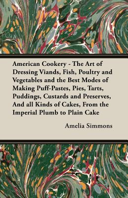 American Cookery - The Art of Dressing Viands, Fish, Poultry and Vegetables and the Best Modes of Making Puff-Pastes, Pies, Tarts, Puddings, Custards and Preserves, and All Kinds of Cakes, from the Imperial Plumb to Plain Cake - Simmons, Amelia