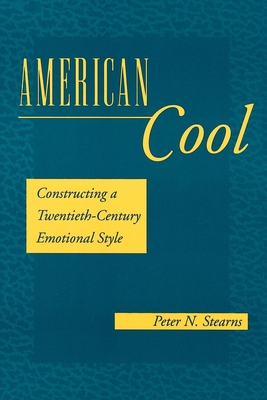 American Cool: Constructing a Twentieth-Century Emotional Style - Stearns, Peter N, and Walker, Lisa