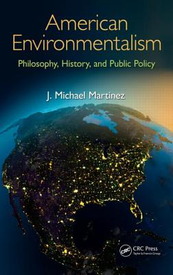 American Environmentalism: Philosophy, History, and Public Policy - Martinez, J Michael