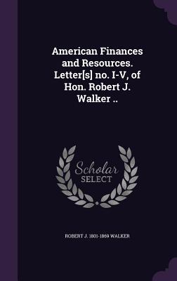 American Finances and Resources. Letter[s] No. I-V, of Hon. Robert J. Walker .. - Walker, Robert J 1801-1869