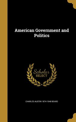 American Government and Politics - Beard, Charles Austin 1874-1948