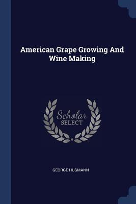 American Grape Growing and Wine Making - Husmann, George