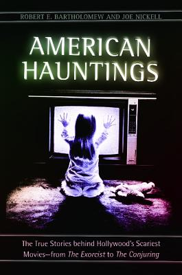 American Hauntings: The True Stories Behind Hollywood's Scariest Movies--From the Exorcist to the Conjuring - Bartholomew, Robert E, and Nickell, Joe
