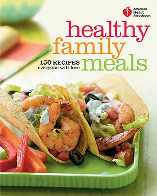 American Heart Association Healthy Family Meals: 150 Recipes Everyone Will Love - American Heart Association