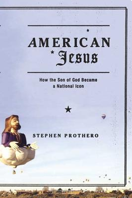 American Jesus: How the Son of God Became a National Icon - Prothero, Stephen