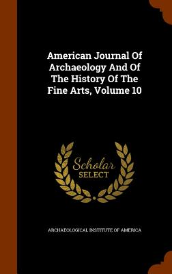 American Journal of Archaeology and of the History of the Fine Arts, Volume 10 - Archaeological Institute of America (Creator)