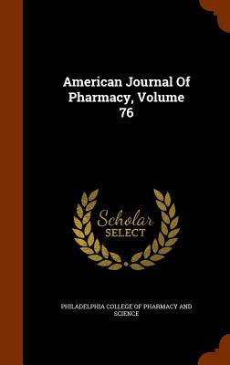 American Journal of Pharmacy, Volume 76 - Philadelphia College of Pharmacy and Sci (Creator)