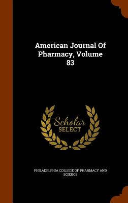 American Journal of Pharmacy, Volume 83 - Philadelphia College of Pharmacy and Sci (Creator)