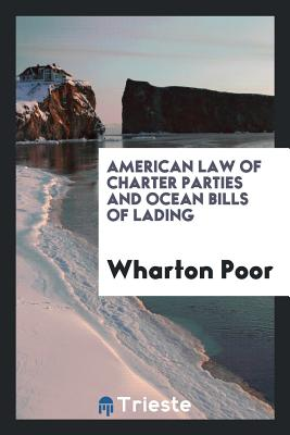 American Law of Charter Parties and Ocean Bills of Lading - Poor, Wharton