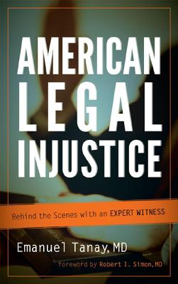 American Legal Injustice: Behind the Scenes with an Expert Witness - Tanay, Emanuel, and Simon, Robert I (Foreword by)