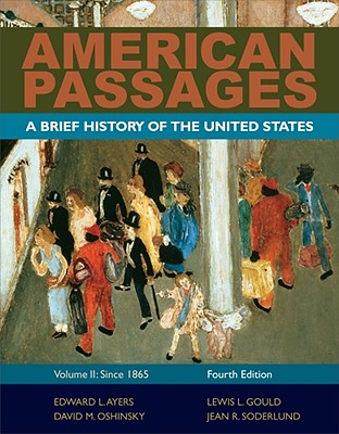 American Passages: A History of the United States, Volume 2: Since 1865, Brief - Ayers, Edward L, and Gould, Lewis L, and Oshinsky, David M