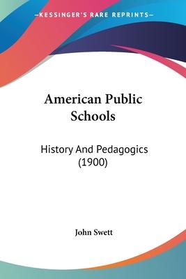 American Public Schools: History and Pedagogics (1900) - Swett, John