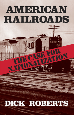 American Railroads: The Case for Nationalization - Roberts, Dick