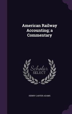 American Railway Accounting; A Commentary - Adams, Henry Carter