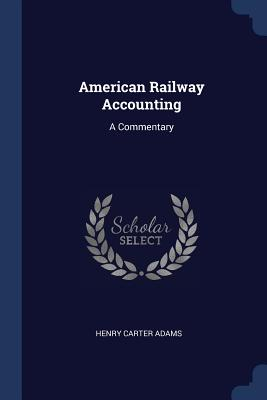 American Railway Accounting: A Commentary - Adams, Henry Carter