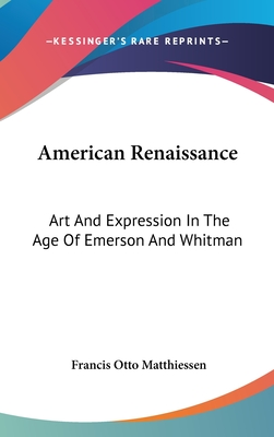 American Renaissance: Art and Expression in the Age of Emerson and Whitman - Matthiessen, Francis Otto