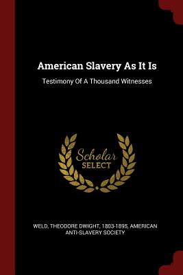 American Slavery as It Is: Testimony of a Thousand Witnesses - Weld, Theodore Dwight 1803-1895 (Creator)