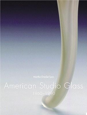 American Studio Glass: 1960-1990 - Lynn, Martha Drexler