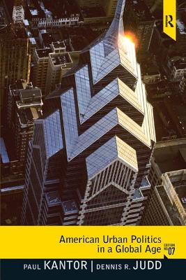 American Urban Politics in a Global Age - Kantor, Paul P., and Judd, Dennis R.