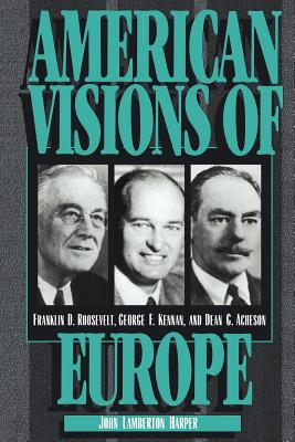 American Visions of Europe: Franklin D. Roosevelt, George F. Kennan, and Dean G. Acheson - Harper, John Lamberton, and Kennan, George Frost, and Acheson, Dean G
