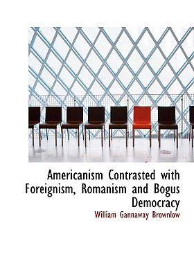 Americanism Contrasted with Foreignism, Romanism and Bogus Democracy - Brownlow, William Gannaway