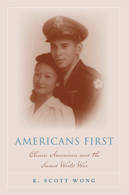 Americans First: Chinese Americans and the Second World War - Wong, Kevin Scott