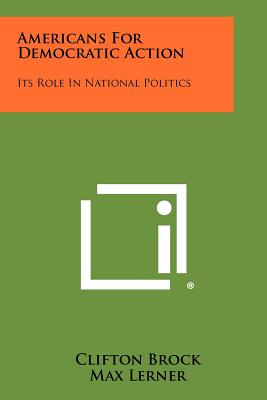 Americans for Democratic Action: Its Role in National Politics - Brock, Clifton, and Lerner, Max (Introduction by)
