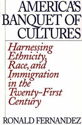 America's Banquet of Cultures: Harnessing Ethnicity, Race, and Immigration in the Twenty-First Century - Fernandez, Ronald