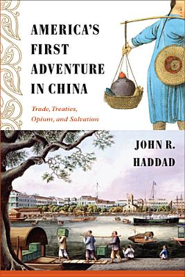 America's First Adventure in China: Trade, Treaties, Opium, and Salvation - Haddad, John R