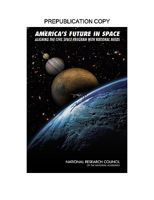 America's Future in Space: Aligning the Civil Space Program with National Needs - National Research Council, and Division on Engineering and Physical Sciences, and Aeronautics and Space Engineering Board