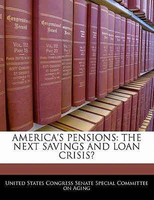America's Pensions: The Next Savings and Loan Crisis? - United States Congress Senate Special Co (Creator)