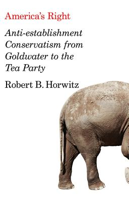 America's Right: Anti-Establishment Conservatism from Goldwater to the Tea Party - Horwitz, Robert Britt