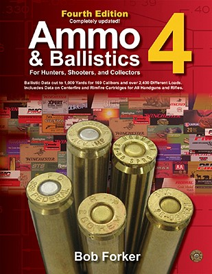 Ammo & Ballistics 4--For Hunters, Shooters, and Collectors: Ballistic Data Out to 1,000 Yards for Over 169 Calibers and Over 2,400 Different Loads--Includes Data on Centerfire and Rimfire Cartridges for All Handguns and Rifles - Forker, Bob