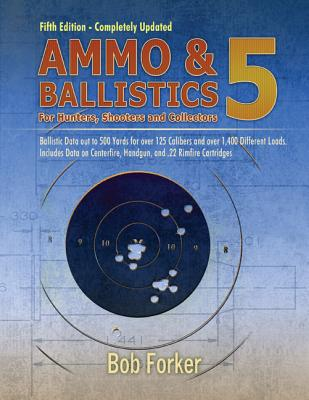 Ammo & Ballistics 5: Ballistic Data Out to 1,000 Yards for Over 190 Calibers and Over 2,600 Different Loads. Includes Data on All Factory Centerfire and Rimfire Cartridges for All Rifles and Handguns - Forker, Bob