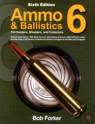 Ammo & Ballistics 6: For Hunters, Shooters, and Collectors - Forker, Robert