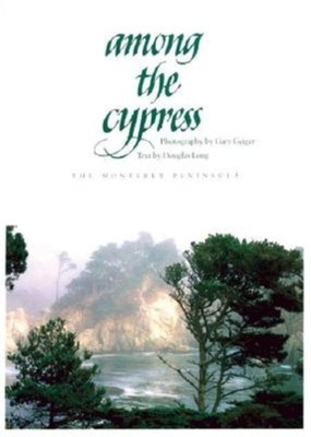 Among the Cypress: The Monterey Peninsula - Long, Douglas, and Geiger, Gary (Photographer)