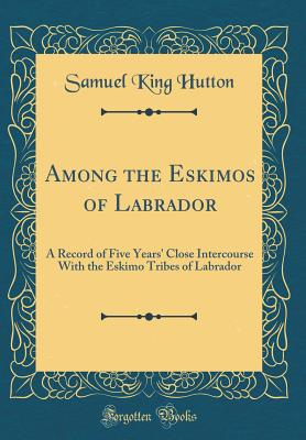 Among the Eskimos of Labrador: A Record of Five Years' Close Intercourse with the Eskimo Tribes of Labrador (Classic Reprint) - Hutton, Samuel King
