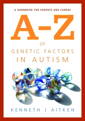 An A-Z of Genetic Factors in Autism: A Handbook for Parents and Carers - Aitken, Kenneth