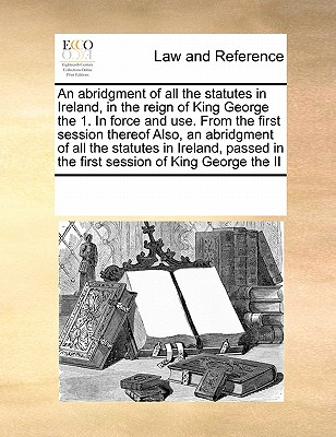 An Abridgment of All the Statutes in Ireland, in the Reign of King George the 1. in Force and Use. from the First Session Thereof Also, an Abridgment of All the Statutes in Ireland, Passed in the First Session of King George the II - Multiple Contributors