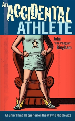 "An Accidental Athlete: A Funny Thing Happened on the Way to Middle Age - Bingham, John ""The Penguin"""